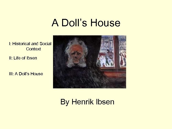 A Doll's House I: Historical and Social Context II: Life of Ibsen III: A