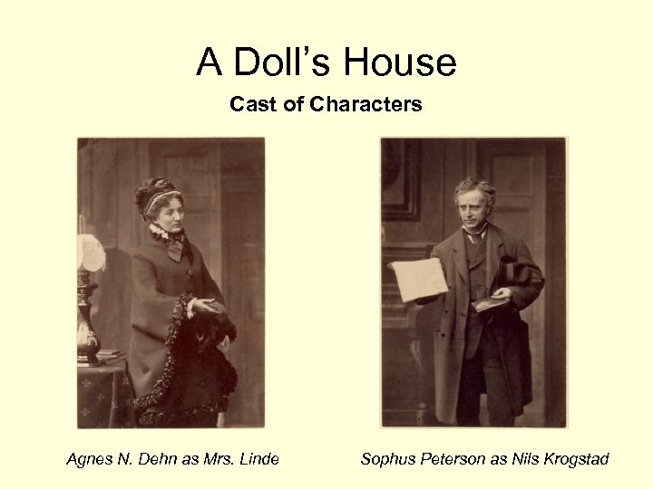 A Doll's House Cast of Characters Agnes N. Dehn as Mrs. Linde Sophus Peterson