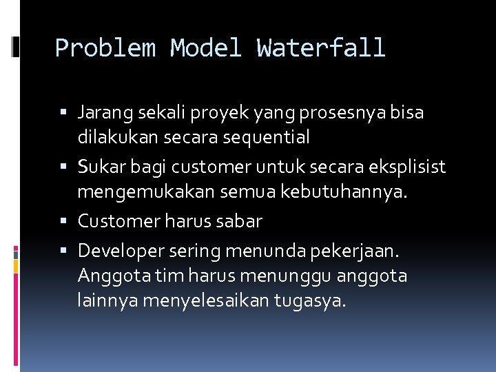 Problem Model Waterfall Jarang sekali proyek yang prosesnya bisa dilakukan secara sequential Sukar bagi