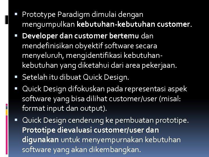 Prototype Paradigm dimulai dengan mengumpulkan kebutuhan-kebutuhan customer. Developer dan customer bertemu dan mendefinisikan