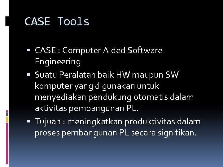 CASE Tools CASE : Computer Aided Software Engineering Suatu Peralatan baik HW maupun SW