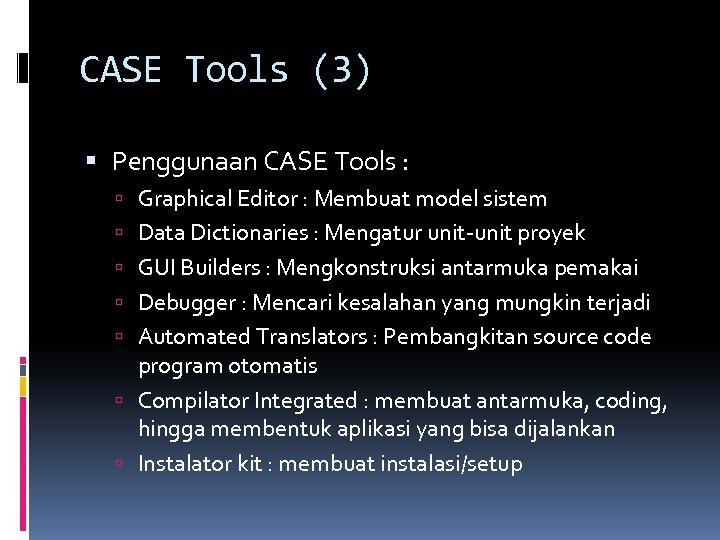CASE Tools (3) Penggunaan CASE Tools : Graphical Editor : Membuat model sistem Data