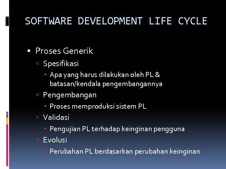 SOFTWARE DEVELOPMENT LIFE CYCLE Proses Generik Spesifikasi Apa yang harus dilakukan oleh PL &