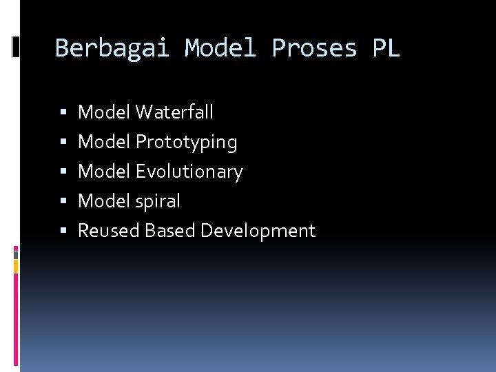 Berbagai Model Proses PL Model Waterfall Model Prototyping Model Evolutionary Model spiral Reused Based
