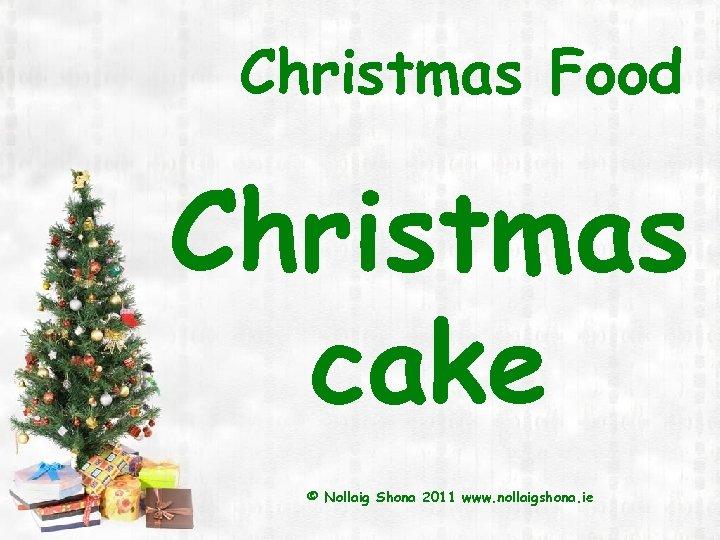 Christmas Food Christmas cake © Nollaig Shona 2011 www. nollaigshona. ie