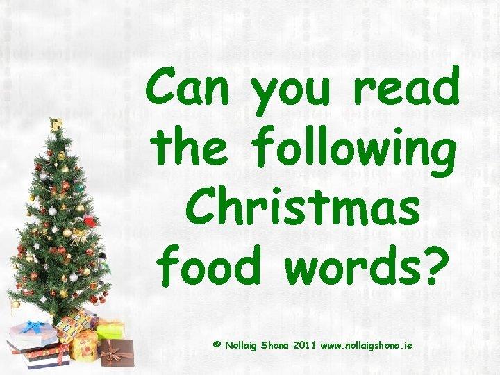 Can you read the following Christmas food words? © Nollaig Shona 2011 www. nollaigshona.