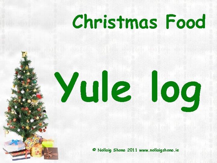 Christmas Food Yule log © Nollaig Shona 2011 www. nollaigshona. ie