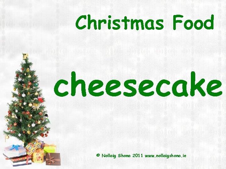 Christmas Food cheesecake © Nollaig Shona 2011 www. nollaigshona. ie