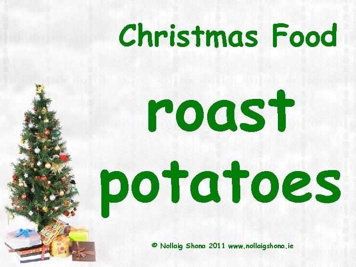 Christmas Food roast potatoes © Nollaig Shona 2011 www. nollaigshona. ie