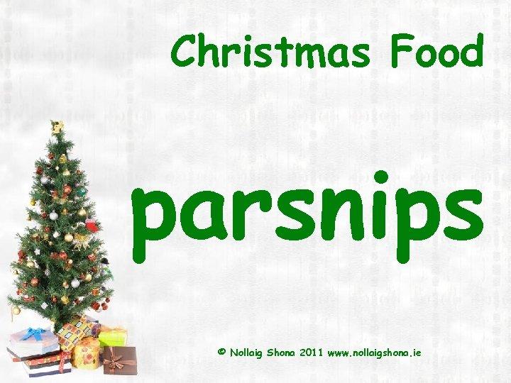 Christmas Food parsnips © Nollaig Shona 2011 www. nollaigshona. ie