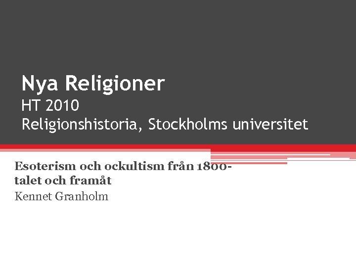 Nya Religioner HT 2010 Religionshistoria, Stockholms universitet Esoterism och ockultism från 1800 talet och
