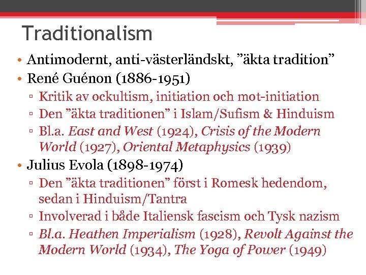 """Traditionalism • Antimodernt, anti-västerländskt, """"äkta tradition"""" • René Guénon (1886 -1951) ▫ Kritik av"""