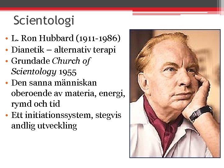 Scientologi • L. Ron Hubbard (1911 -1986) • Dianetik – alternativ terapi • Grundade