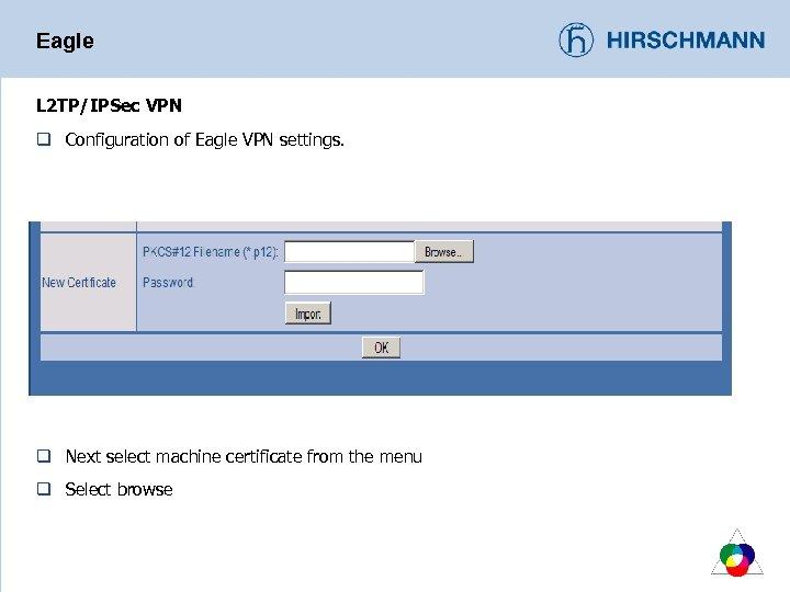 Eagle L 2 TP/IPSec VPN q Configuration of Eagle VPN settings. q Next select