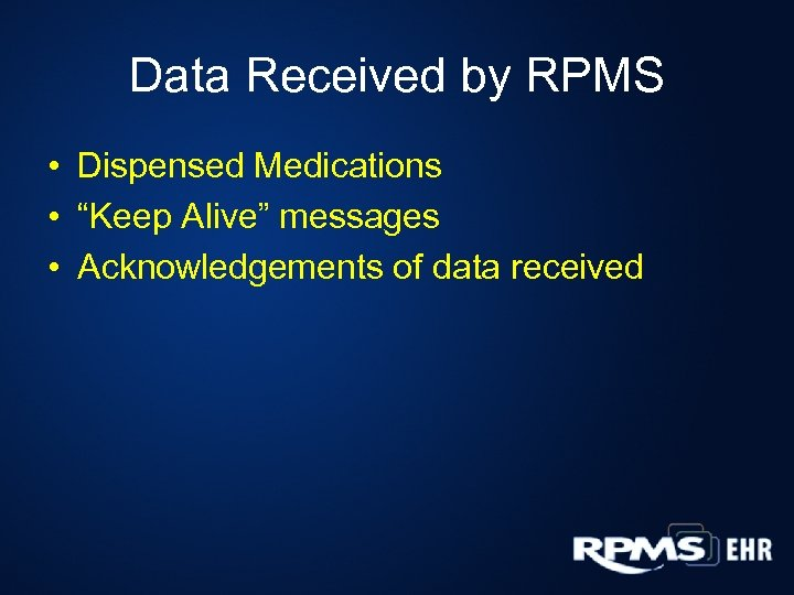 "Data Received by RPMS • Dispensed Medications • ""Keep Alive"" messages • Acknowledgements of"