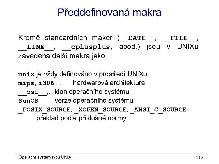 Předdefinovaná makra Kromě standardních maker (__DATE__, __FILE__, __LINE__, __cplus, apod. ) jsou v UNIXu