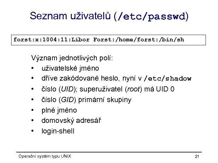 Seznam uživatelů (/etc/passwd) forst: x: 1004: 11: Libor Forst: /home/forst: /bin/sh Význam jednotlivých polí: