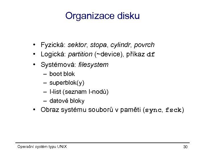Organizace disku • Fyzická: sektor, stopa, cylindr, povrch • Logická: partition (~device), příkaz df