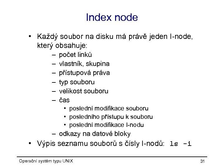Index node • Každý soubor na disku má právě jeden I-node, který obsahuje: –