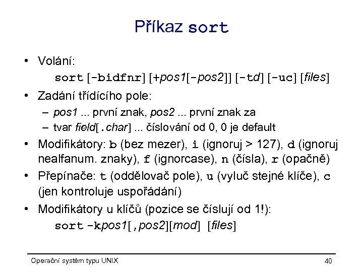 Příkaz sort • Volání: sort [-bidfnr] [+pos 1[-pos 2]] [-td] [-uc] [files] • Zadání