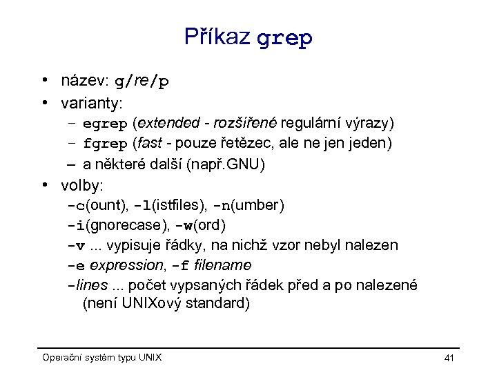 Příkaz grep • název: g/re/p • varianty: – egrep (extended - rozšířené regulární výrazy)