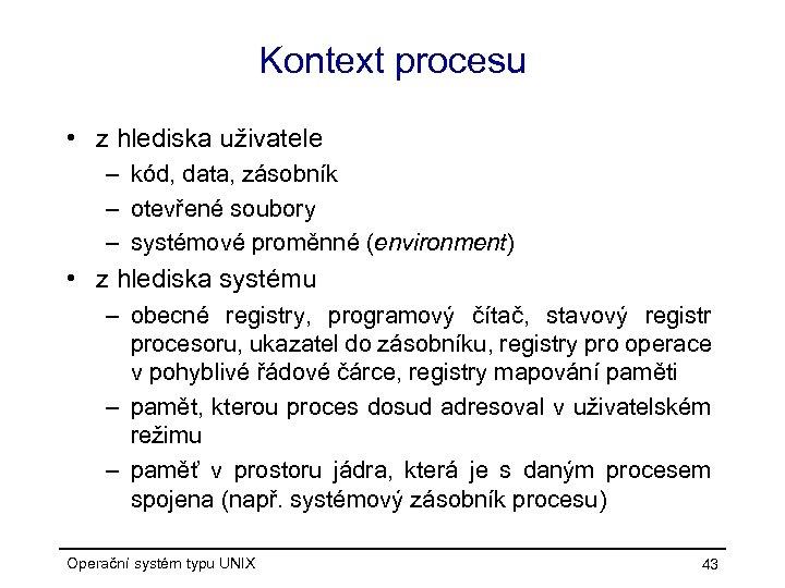 Kontext procesu • z hlediska uživatele – kód, data, zásobník – otevřené soubory –