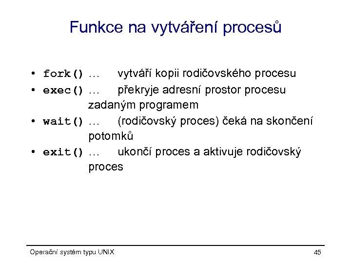 Funkce na vytváření procesů • fork() … vytváří kopii rodičovského procesu • exec() …