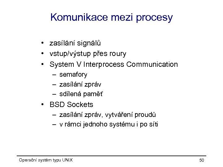 Komunikace mezi procesy • zasílání signálů • vstup/výstup přes roury • System V Interprocess