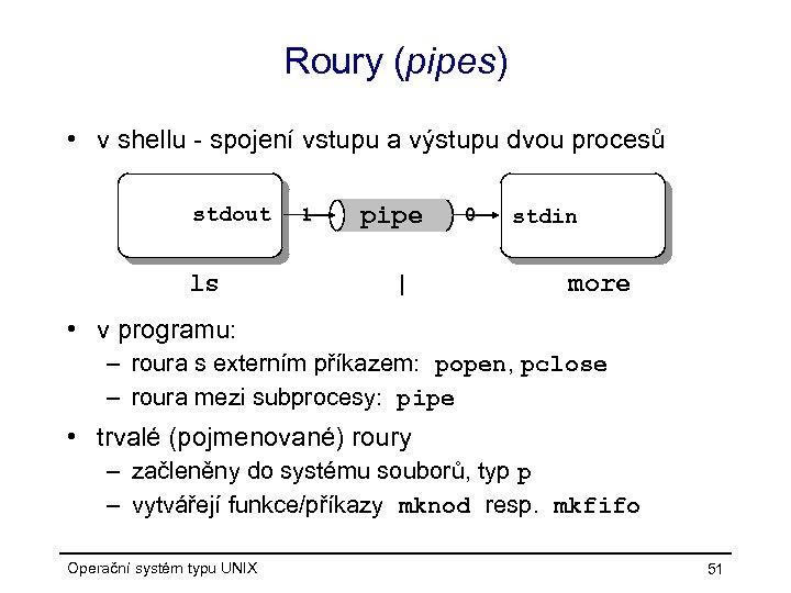Roury (pipes) • v shellu - spojení vstupu a výstupu dvou procesů stdout ls