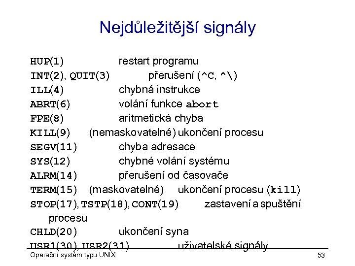 Nejdůležitější signály HUP(1) restart programu INT(2), QUIT(3) přerušení (^C, ^) ILL(4) chybná instrukce ABRT(6)
