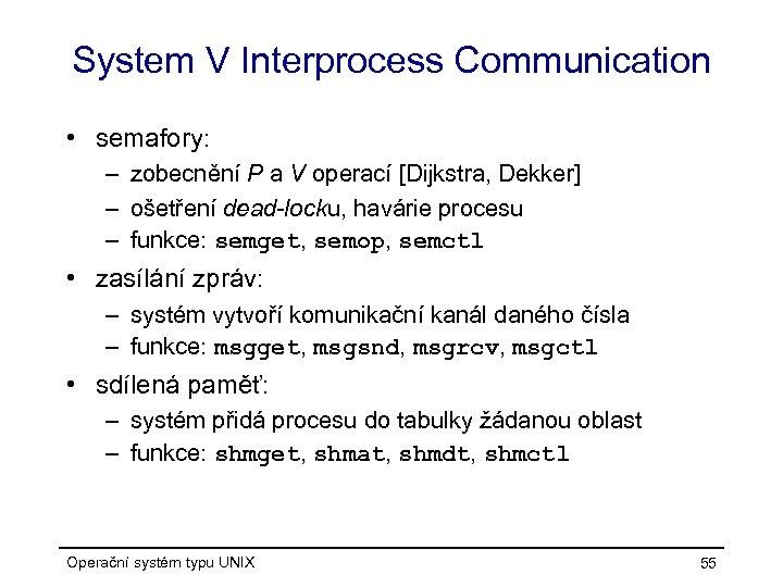 System V Interprocess Communication • semafory: – zobecnění P a V operací [Dijkstra, Dekker]