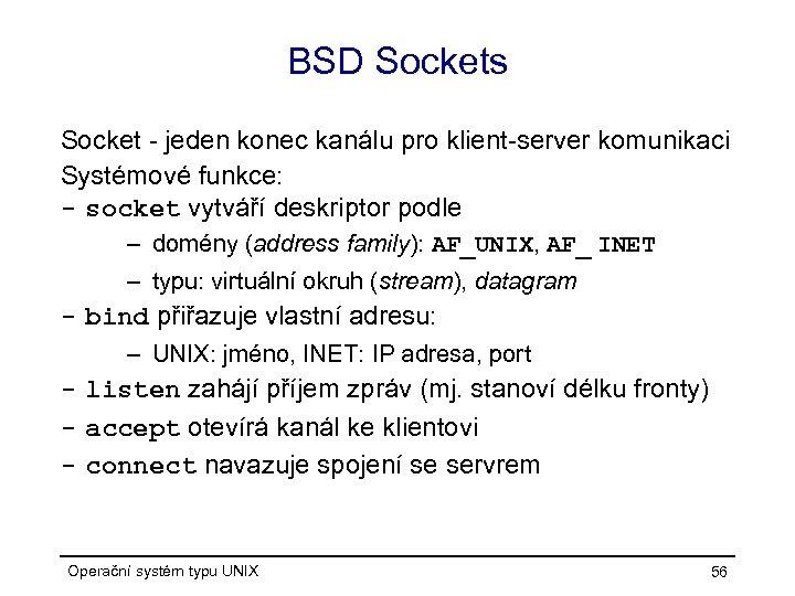 BSD Sockets Socket - jeden konec kanálu pro klient-server komunikaci Systémové funkce: - socket