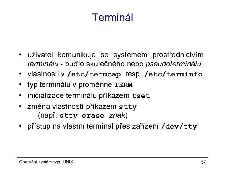 Terminál • uživatel komunikuje se systémem prostřednictvím terminálu - buďto skutečného nebo pseudoterminálu •