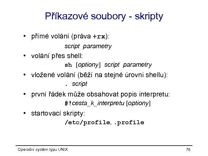Příkazové soubory - skripty • přímé volání (práva +rx): script parametry • volání přes