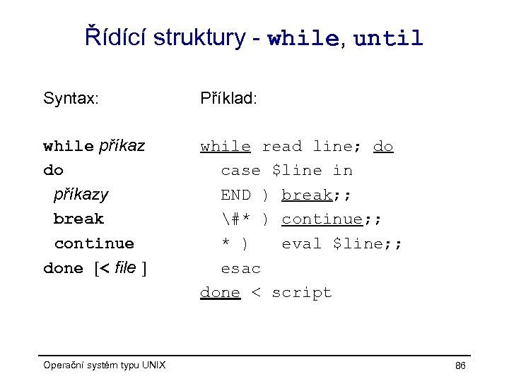 Řídící struktury - while, until Syntax: Příklad: while příkaz do příkazy break continue done