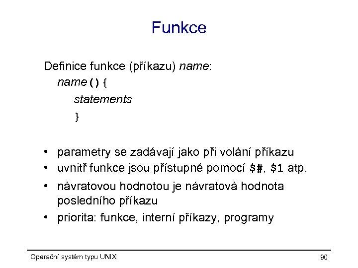 Funkce Definice funkce (příkazu) name: name(){ statements } • parametry se zadávají jako při