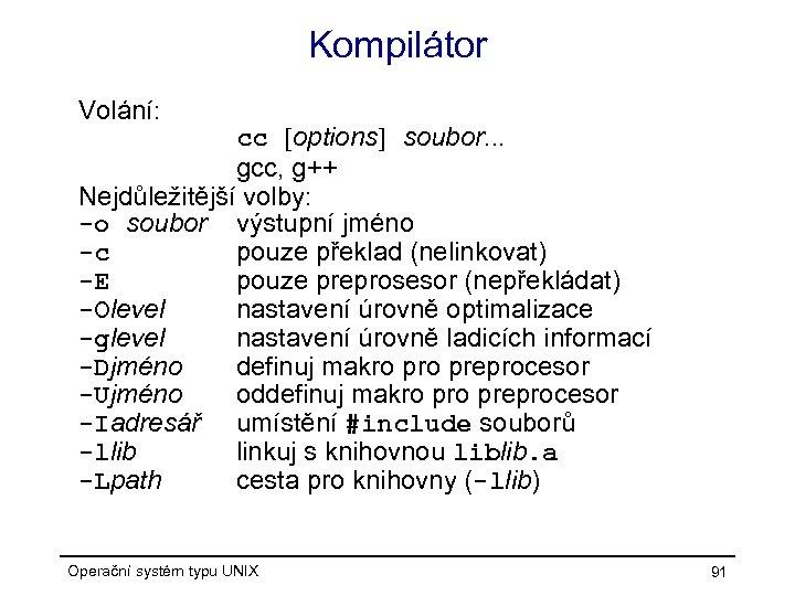 Kompilátor Volání: cc [options] soubor. . . gcc, g++ Nejdůležitější volby: -o soubor výstupní