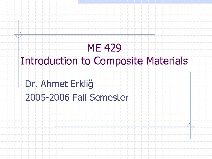 ME 429 Introduction to Composite Materials Dr. Ahmet Erkliğ 2005 -2006 Fall Semester