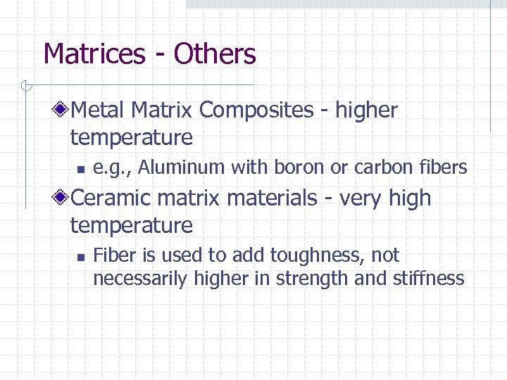 Matrices - Others Metal Matrix Composites - higher temperature n e. g. , Aluminum