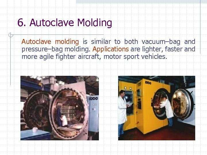 6. Autoclave Molding Autoclave molding is similar to both vacuum–bag and pressure–bag molding. Applications