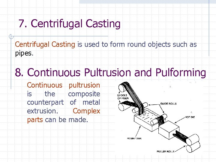 7. Centrifugal Casting is used to form round objects such as pipes. 8. Continuous