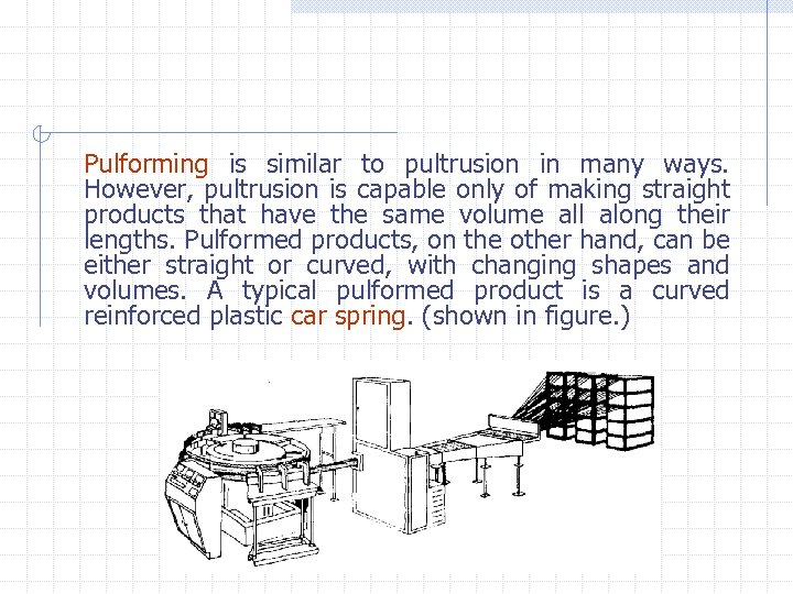 Pulforming is similar to pultrusion in many ways. However, pultrusion is capable only of