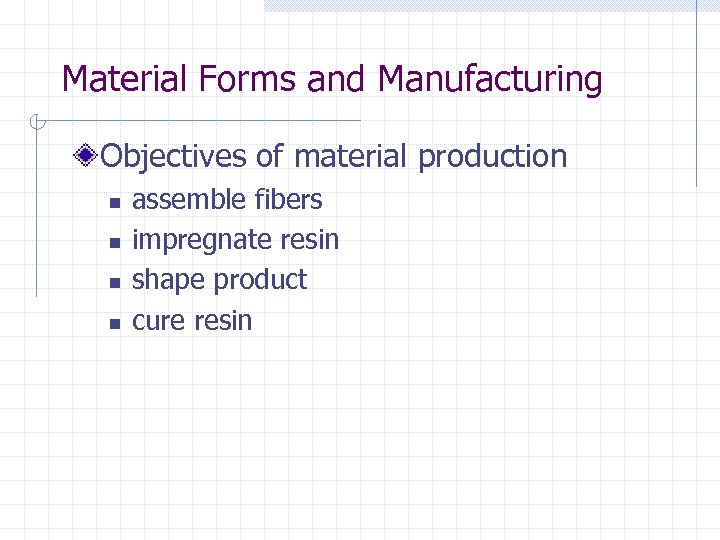 Material Forms and Manufacturing Objectives of material production n n assemble fibers impregnate resin