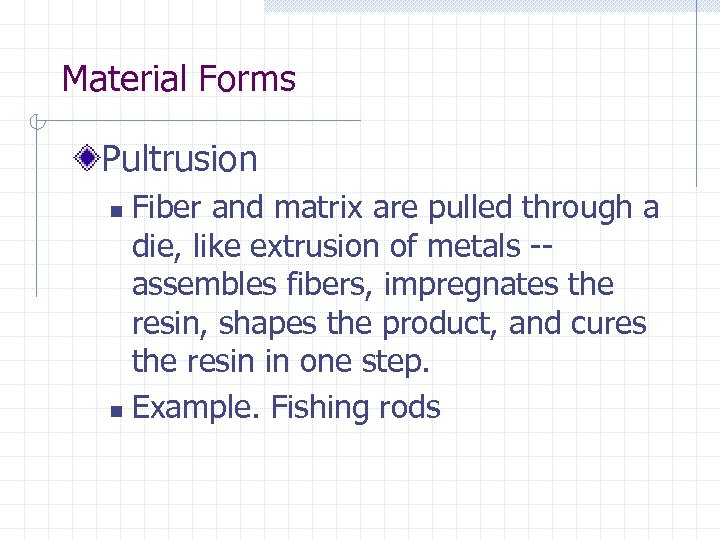 Material Forms Pultrusion Fiber and matrix are pulled through a die, like extrusion of