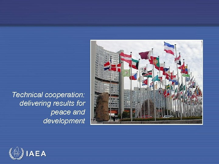 Technical cooperation: delivering results for peace and development IAEA