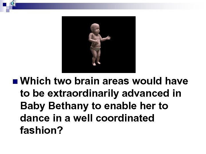 n Which two brain areas would have to be extraordinarily advanced in Baby Bethany