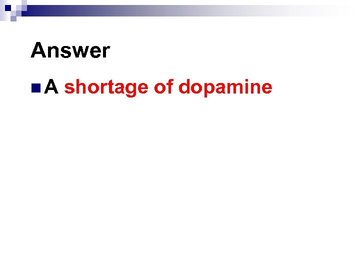 Answer n. A shortage of dopamine