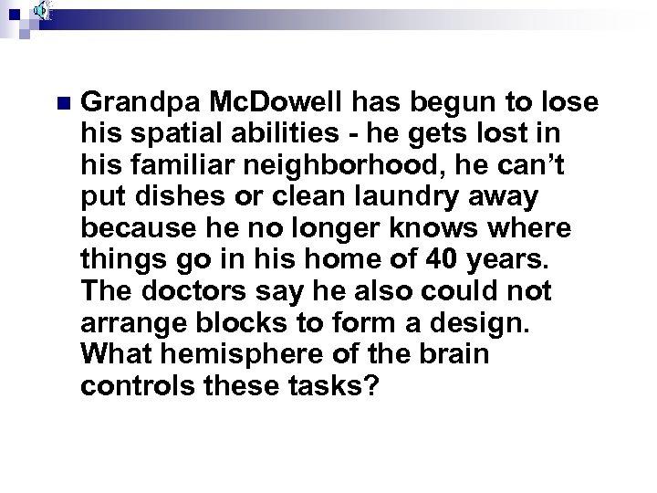 n Grandpa Mc. Dowell has begun to lose his spatial abilities - he gets
