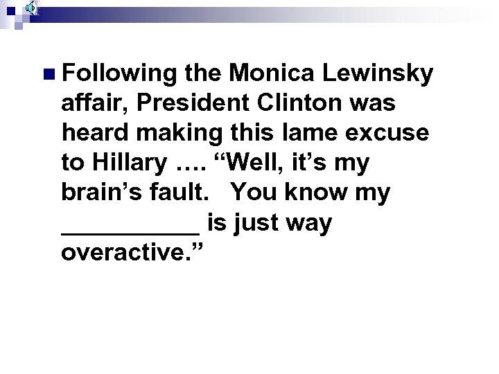 n Following the Monica Lewinsky affair, President Clinton was heard making this lame excuse