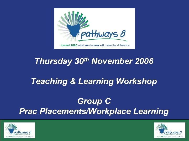 Thursday 30 th November 2006 Teaching & Learning Workshop Group C Prac Placements/Workplace Learning